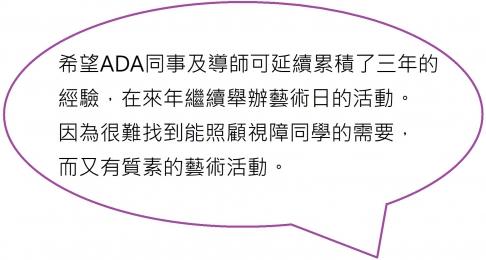 希望ADA同事及導師可延續累積了三年的經驗,在來年繼續舉辦藝術日的活動。因為很難找到能照顧視障同學的需要,而又有質素的藝術活動。
